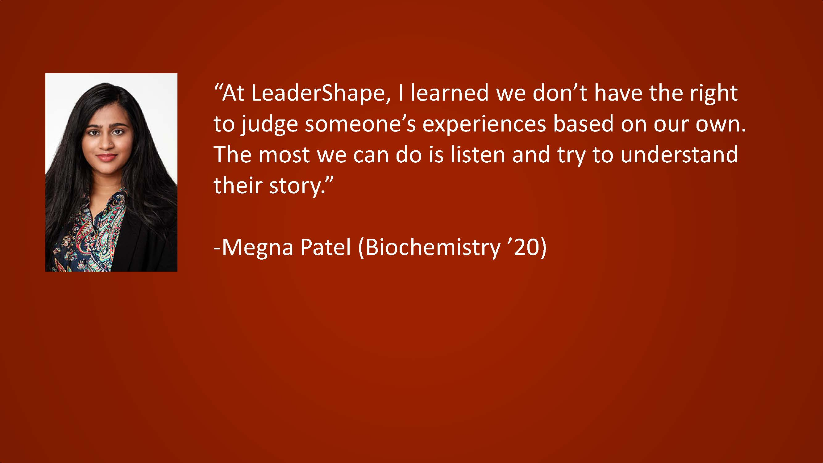 At LeaderShape, I learned we don't have the right to judge someone's experiences based on our own. The most we can do is listen and try to understand their story. — Megna Patel (Biochemistry '20)