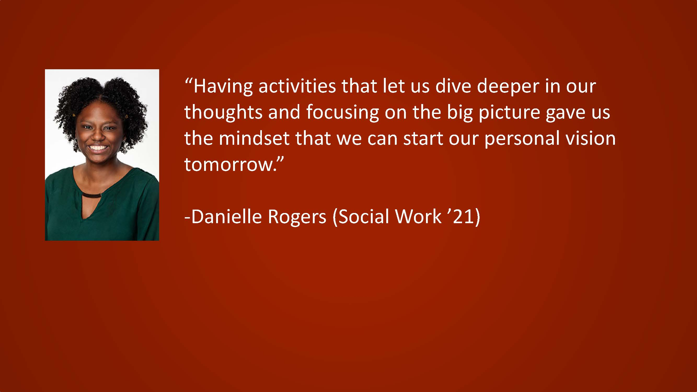 Having activities that let us dive deeper in our thoughts and focusing on the big picture gave us the mindset that we can start our personal vision tomorrow. — Danielle Rogers (Social Work '21)