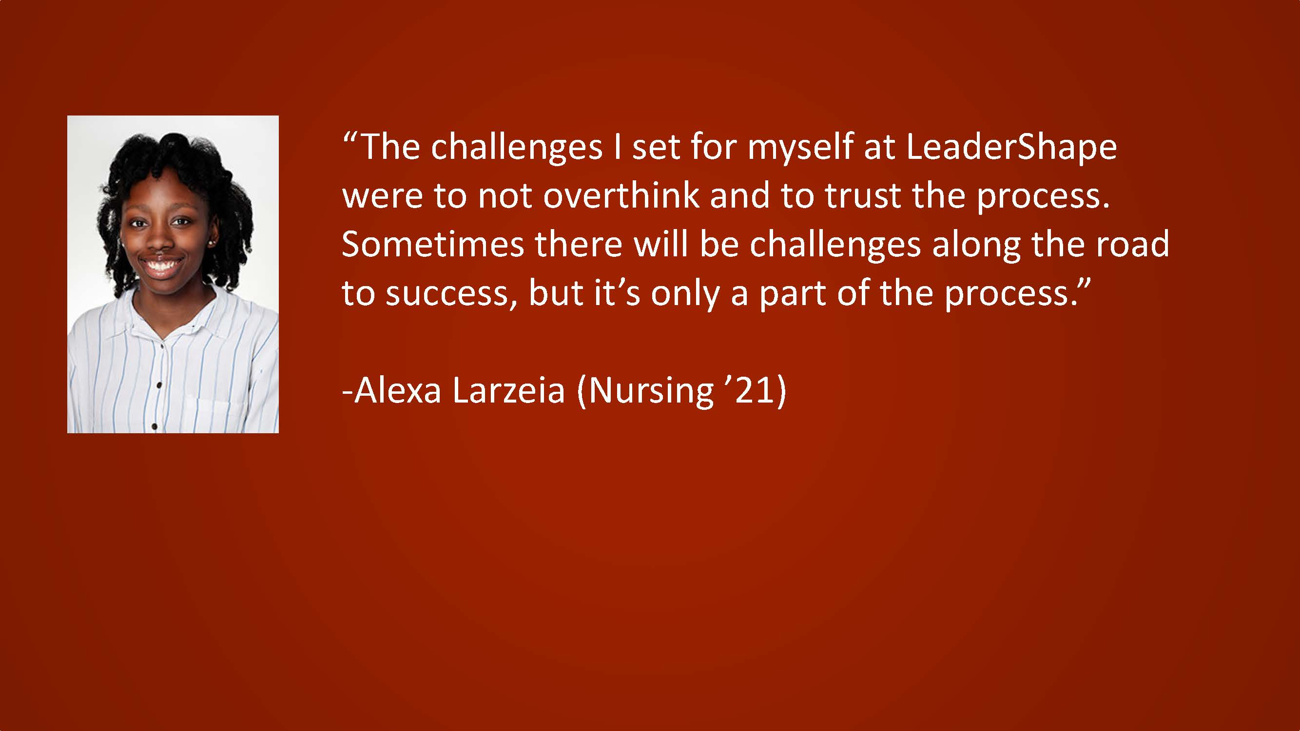 The challenges I set for myself at LeaderShape were to not overthink and to trust the process. Sometimes there will be challenges along the road to success, but it's only a part of the process. — Alexa Larzeia, (Nursing '21)