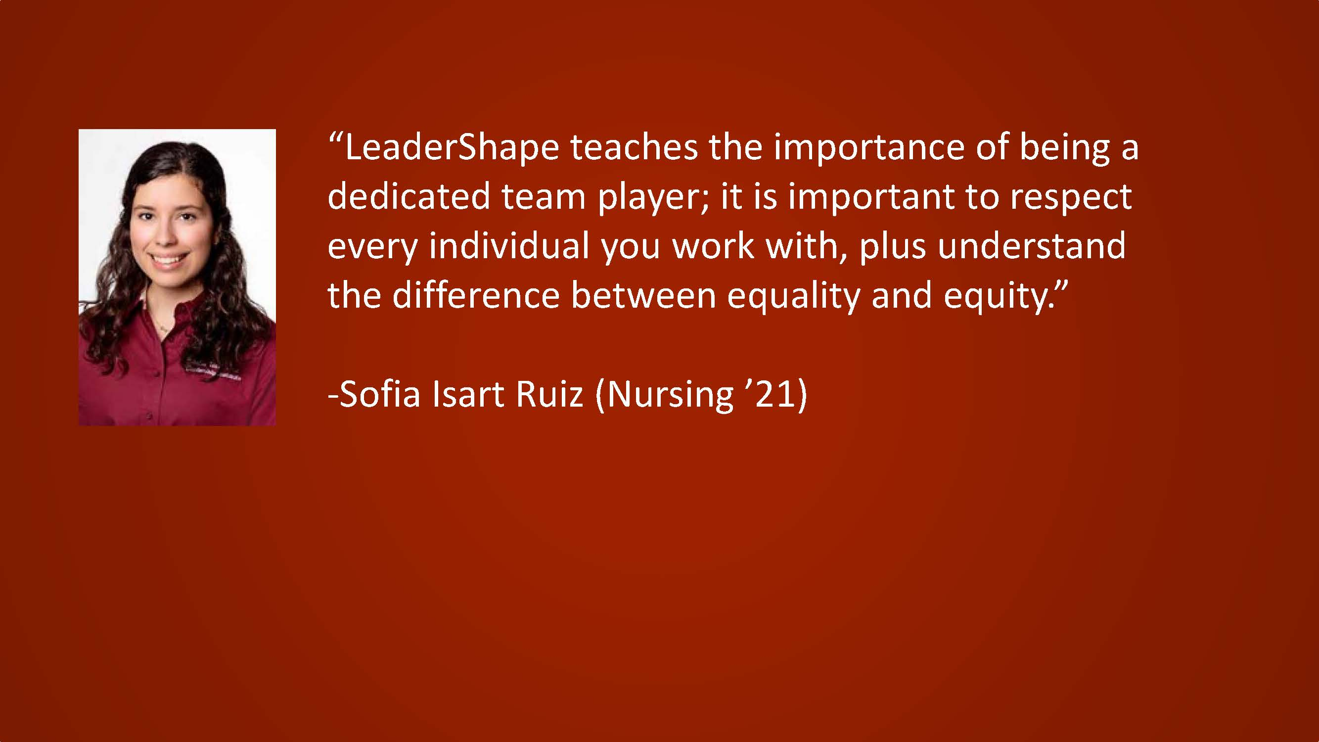 LeaderShape teaches the importance of being a dedicated team player; it is important to respect every individual you work with, plus understand the difference between equality and equity. — Sofia Isart Ruiz (Nursing '21)