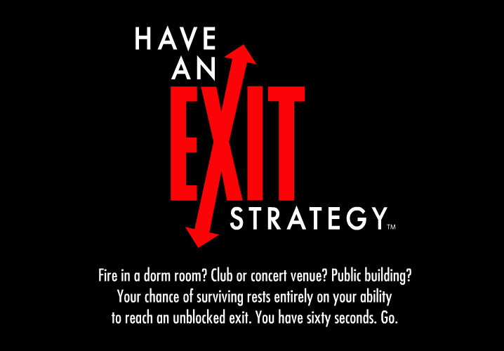 Have an Exit Strategy. Fire in a dorm room? Club or concert venue? Public building? You have 60 seconds. Go.